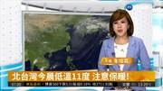 北台灣今晨低溫11度 注意保暖!