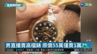 原價55萬僅賣1萬? 男直播賣假錶