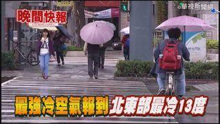 【晚間搶先報】入冬最強冷空氣將襲 北東部探13度!