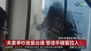 夫妻爭吵坐窗台邊 警徒手破窗拉人