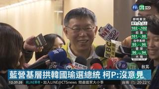 藍營基層拱韓國瑜選總統 柯P:沒意見