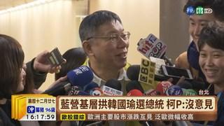【台語新聞】藍營基層拱韓國瑜選總統 柯P:沒意見