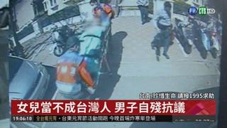 女兒當不成台灣人 男子自殘抗議