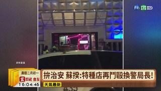 【台語新聞】拚治安 蘇揆:特種店再鬥毆換警局長!