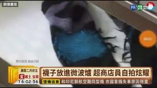 【台語新聞】襪子放進微波爐 超商店員自拍炫耀