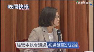 【晚間搶先報】綠中執會通過 總統初選時程延至5/22後