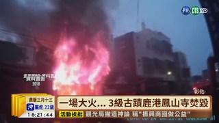 【台語新聞】一場大火...  3級古蹟鹿港鳳山寺付之一炬