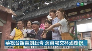 華視喜劇殺青! 演員喝交杯酒拚收視旺