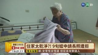 【台語新聞】住家太乾淨?! 9旬嬤申請長照遭拒